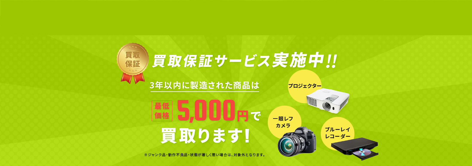 買取保証サービス実施中「3年以内に製造された商品」は最低価格5,000円で買い取ります。